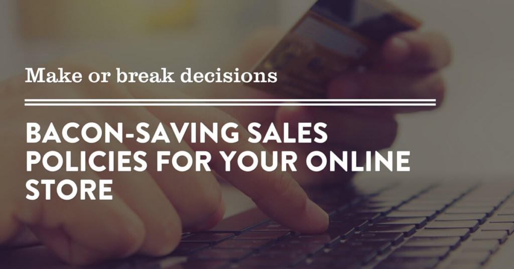 Make or break decisions: Bacon-saving sales policies for your online store